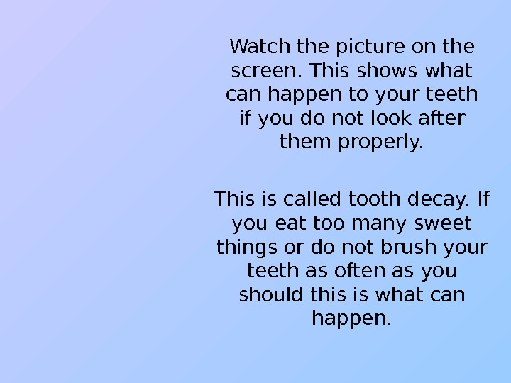Watch the picture on the screen. This shows what can happen to your teeth