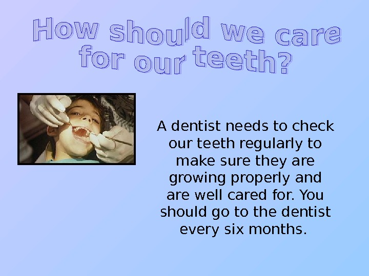 A dentist needs to check our teeth regularly to make sure they are growing
