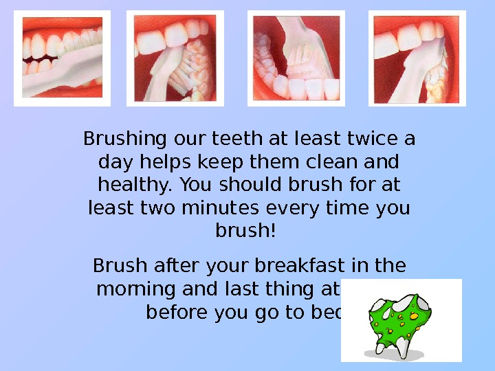Brushing our teeth at least twice a day helps keep them clean and healthy.