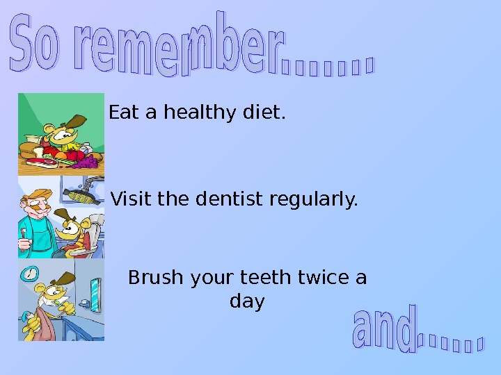 Eat a healthy diet. Visit the dentist regularly. Brush your teeth twice a day