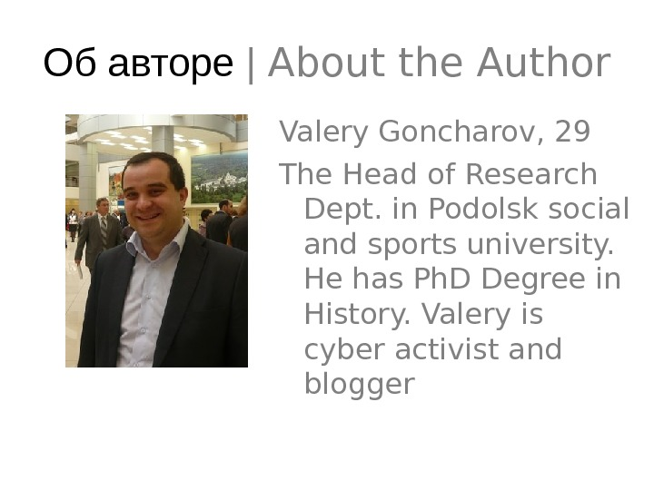 Об авторе | About the Author Valery Goncharov, 29 The Head of Research Dept. in Podolsk