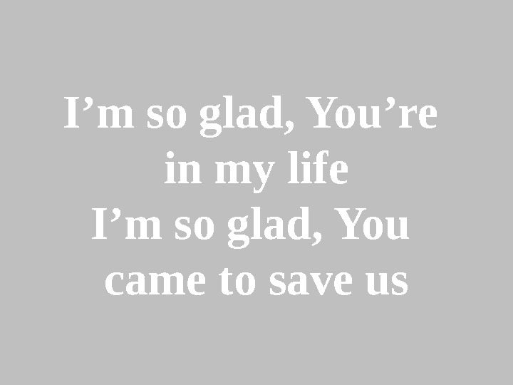 I'm so glad, You're in my life I'm so glad, You came to save