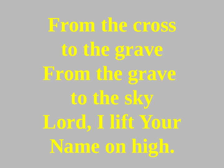 From the cross to the grave From the grave to the sky Lord, I lift