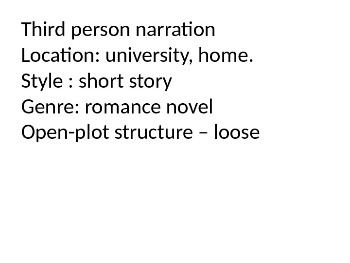 Third person narraton Locaton: university, home. Style : short story Genre: romance novel Open-plot structure –