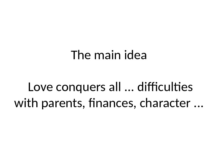 The main idea Love conquers all. . . difficultes with parents, finances, character. . .