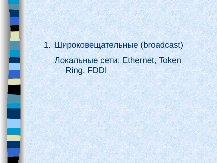 1. Широковещательные ( broadcast) Локальные сети:  Ethernet, Token Ring, FDDI