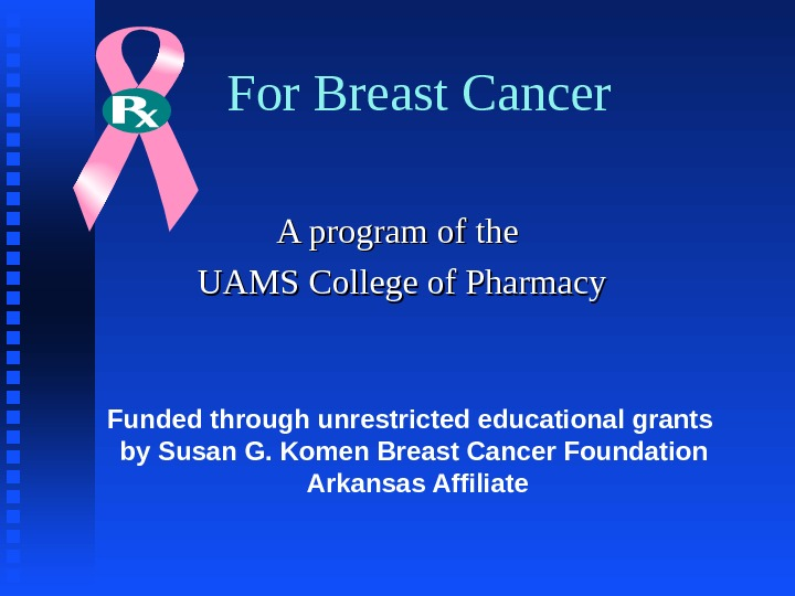 For Breast Cancer A program of the  UAMS College of Pharmacy Funded through unrestricted educational
