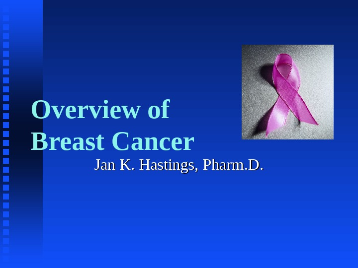 Overview of Breast Cancer Jan K. Hastings, Pharm. D.