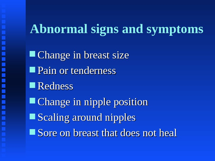 Abnormal signs and symptoms Change in breast size Pain or tenderness Redness Change in nipple position