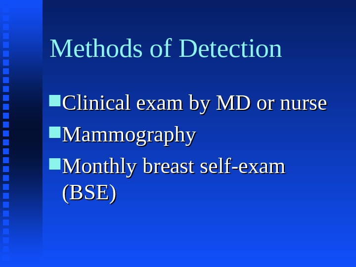 Methods of Detection Clinical exam by MD or nurse Mammography Monthly breast self-exam (BSE)