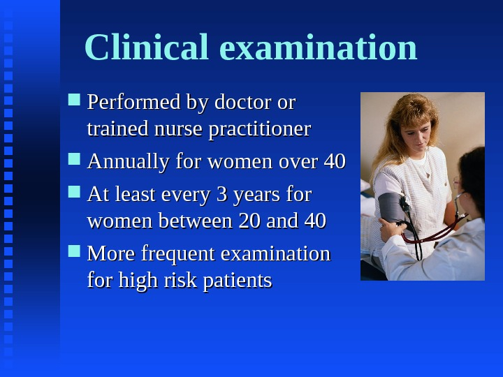 Clinical examination Performed by doctor or trained nurse practitioner Annually for women over 40 At least