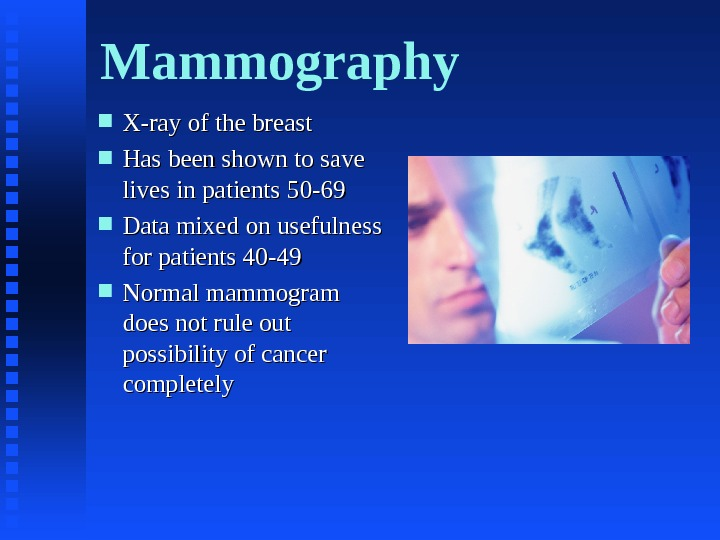 Mammography X-ray of the breast Has been shown to save lives in patients 50 -69 Data