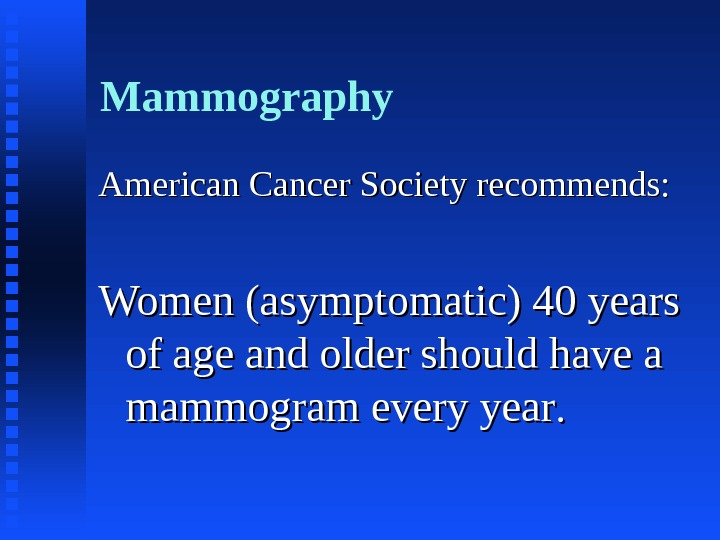 Mammography American Cancer Society recommends: Women (asymptomatic) 40 years of age and older should have a