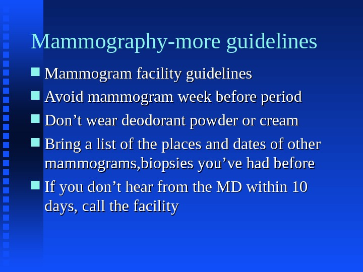 Mammography-more guidelines Mammogram facility guidelines Avoid mammogram week before period Don't wear deodorant powder or cream