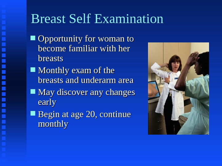 Breast Self Examination Opportunity for woman to become familiar with her breasts Monthly exam of the