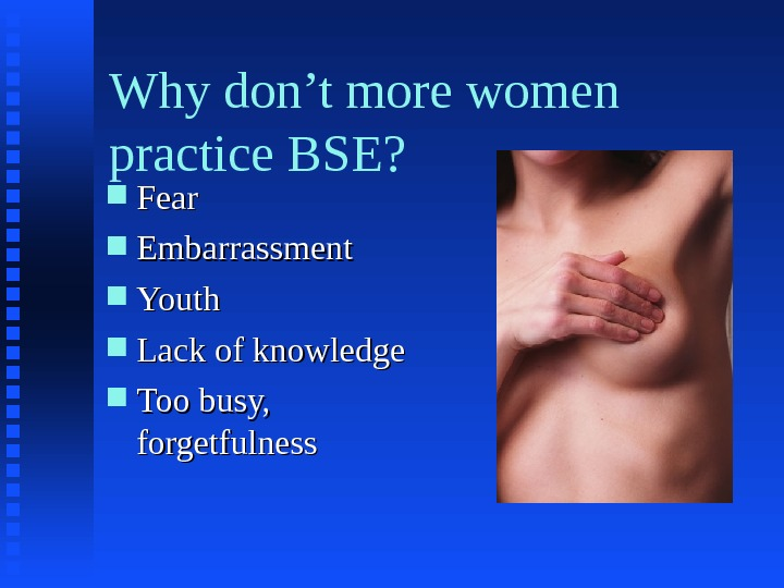 Why don't more women practice BSE?  Fear Embarrassment Youth Lack of knowledge Too busy,