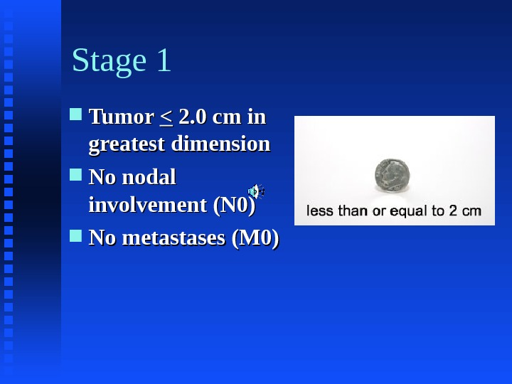Stage 1 Tumor  2. 0 cm in greatest dimension No nodal involvement (N 0) No
