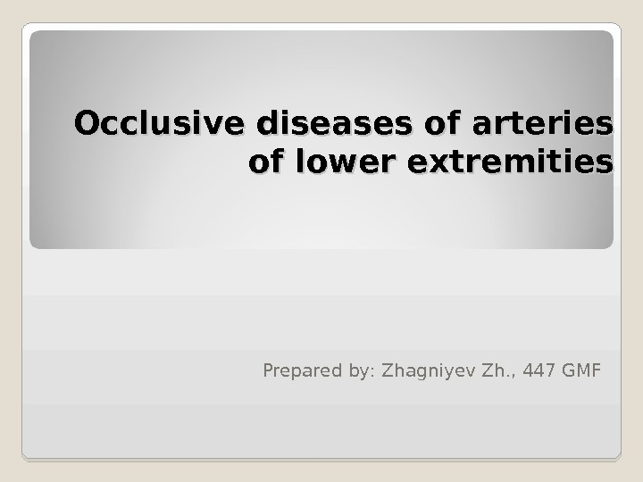 Occlusive diseases of arteries of lower extremities Prepared by :  Zhagniyev Zh. , 44 7
