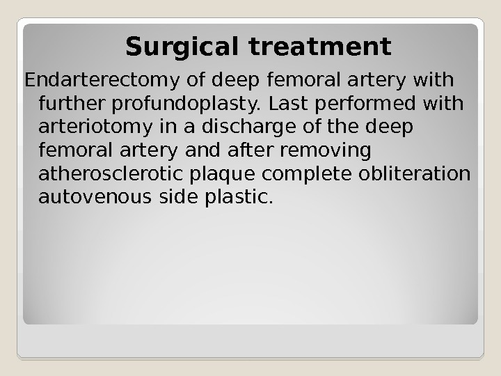 Surgical treatment Endarterectomy of deep femoral artery with further profundoplasty. Last performed with arteriotomy in a