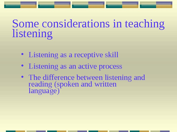 Some considerations in teaching listening • Listening as a receptive skill • Listening as an active