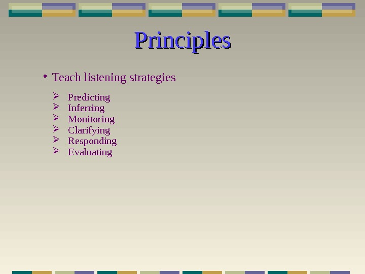 Principles • Teach listening strategies Predicting Inferring Monitoring Clarifying Responding Evaluating