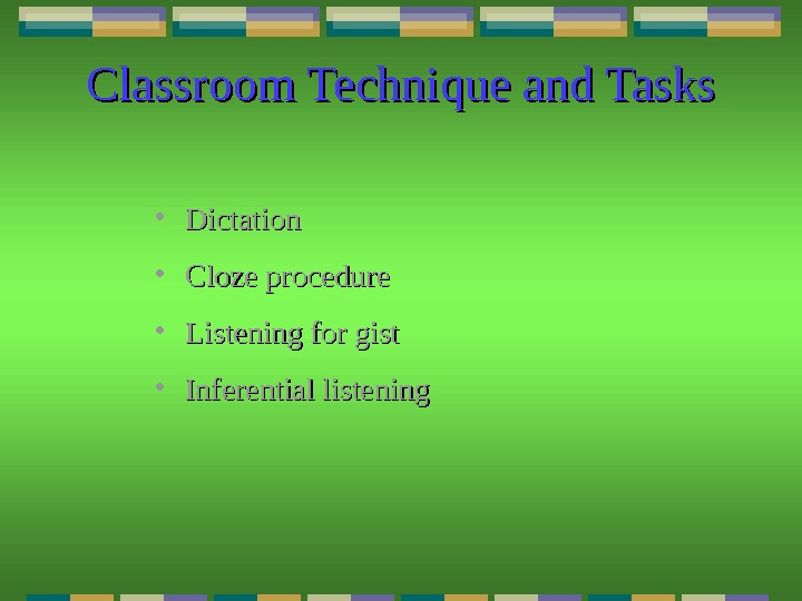 Classroom Technique and Tasks • Dictation • Cloze procedure • Listening for gist • Inferential listening