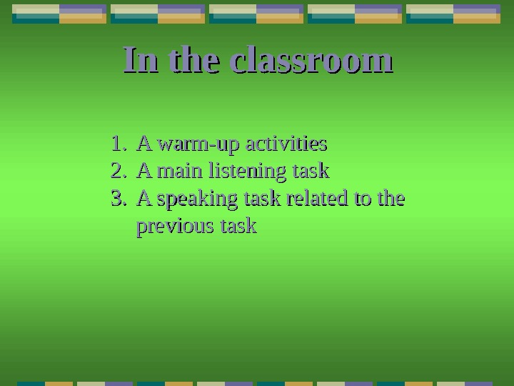 In the classroom 1. 1. A warm-up activities 2. 2. A main listening task 3. 3.