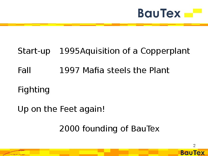 2 Start-up 1995 Aquisition of a Copperplant Fall 1997 Mafia steels the Plant Fighting Up on