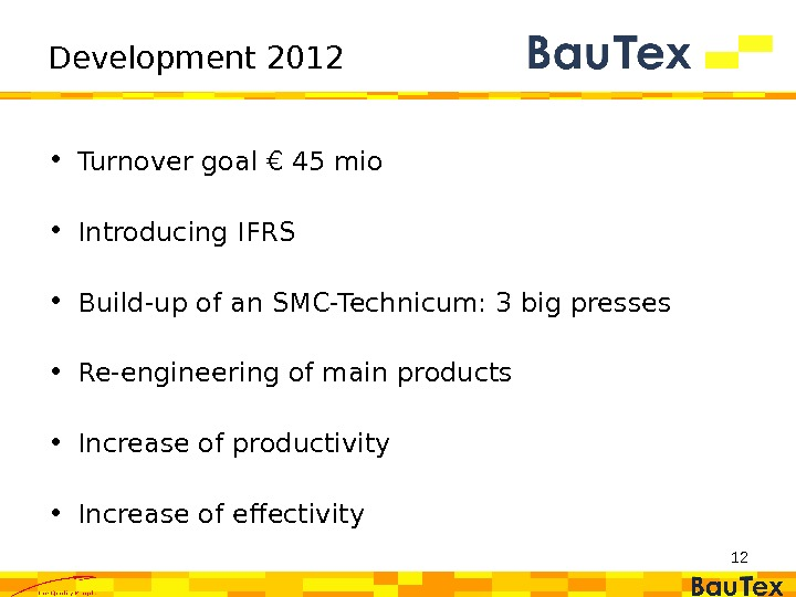 12 Development 2012 • Turnover goal € 45 mio • Introducing IFRS  • Build-up of