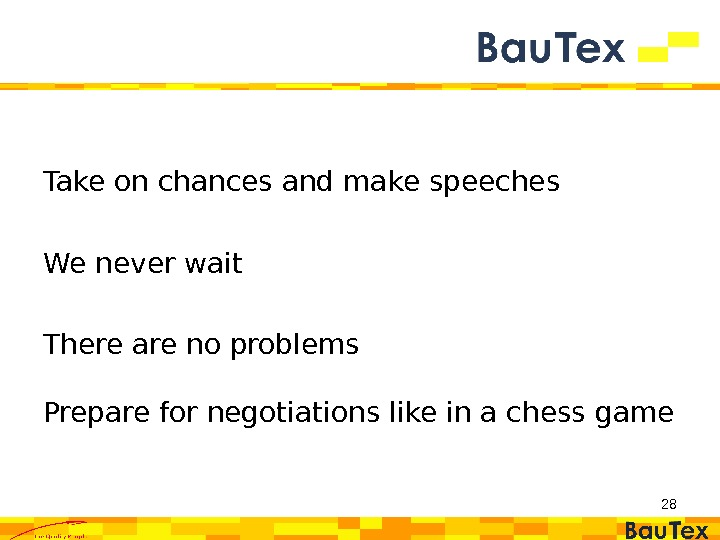 Take on chances and make speeches We never wait There are no problems Prepare for negotiations