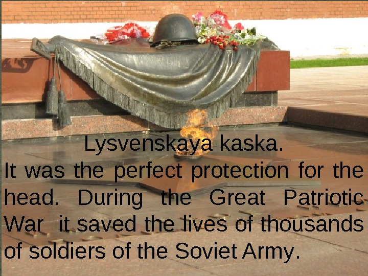 Lysvenskaya kaska. It was the perfect protection for the head.  During the Great Patriotic War