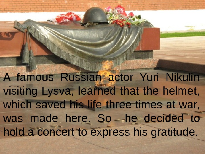 A famous Russian actor Yuri Nikulin  visiting Lysva ,  learned that the helmet,