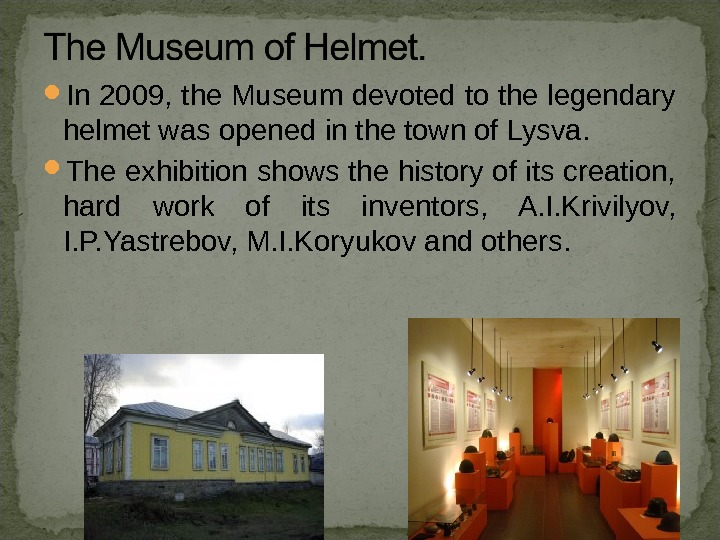 In 2009, the Museum devoted to the legendary helmet was opened  in the town