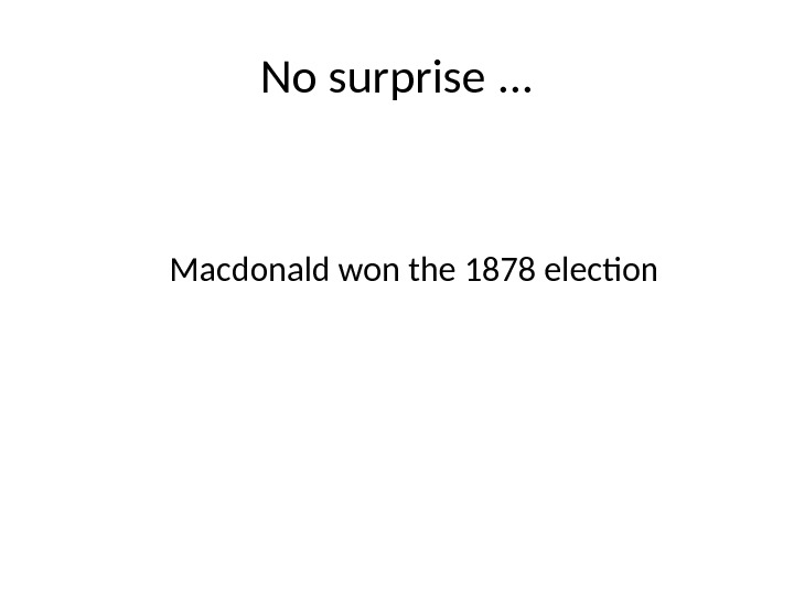 No surprise. . . Macdonald won the 1878 election