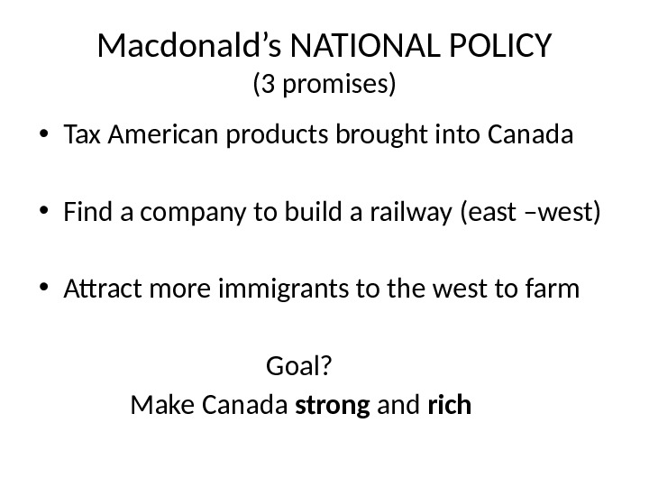 Macdonald's NATIONAL POLICY (3 promises) • Tax American products brought into Canada • Find a company