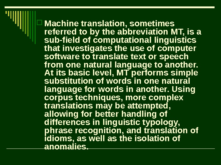 Machine translation, sometimes referred to by the abbreviation MT, is a sub-field of computational