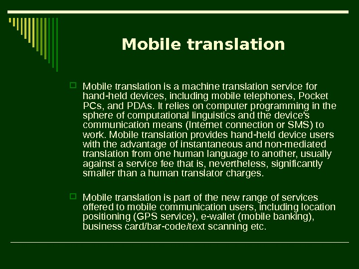 Mobile translation is a machine translation service for hand-held devices, including mobile telephones, Pocket