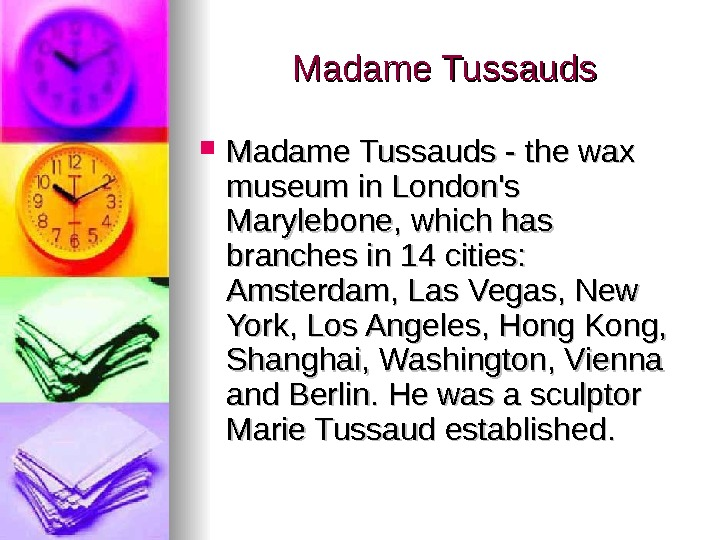 Madame Tussauds - the wax museum in London's Marylebone, which has branches in 14
