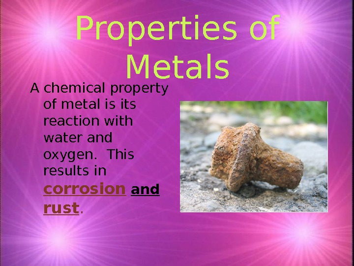 Properties of Metals A chemical property of metal is its reaction with water and oxygen.