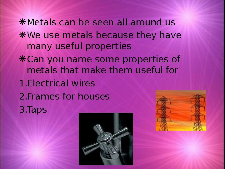 Metals can be seen all around us  We use metals because they have many