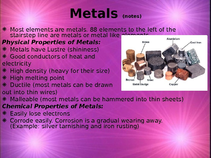 Metals (notes) Most elements are metals. 88 elements to the left of the stairstep line are