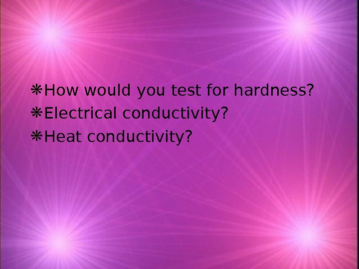 How would you test for hardness?  Electrical conductivity?  Heat conductivity?