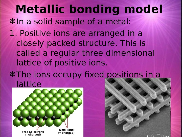 Metallic bonding model  In a solid sample of a metal: 1. Positive ions are arranged