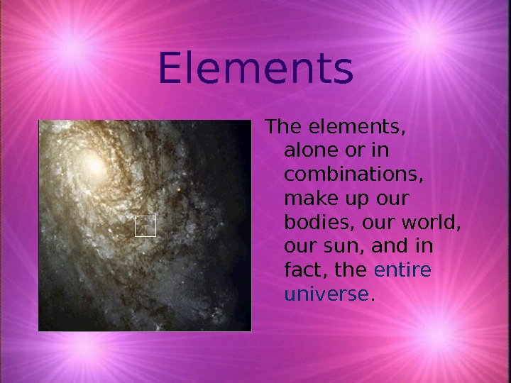 Elements The elements,  alone or in combinations,  make up our bodies, our world,