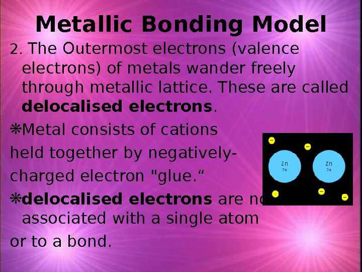 Metallic Bonding Model 2.  The Outermost electrons (valence electrons) of metals wander freely through metallic