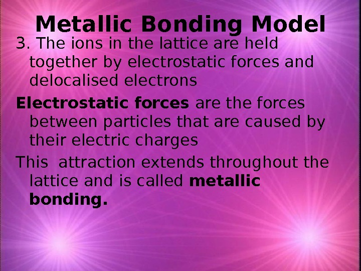 3. The ions in the lattice are held together by electrostatic forces and delocalised electrons Electrostatic