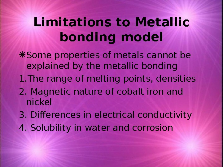 Limitations to Metallic bonding model Some properties of metals cannot be explained by the metallic bonding