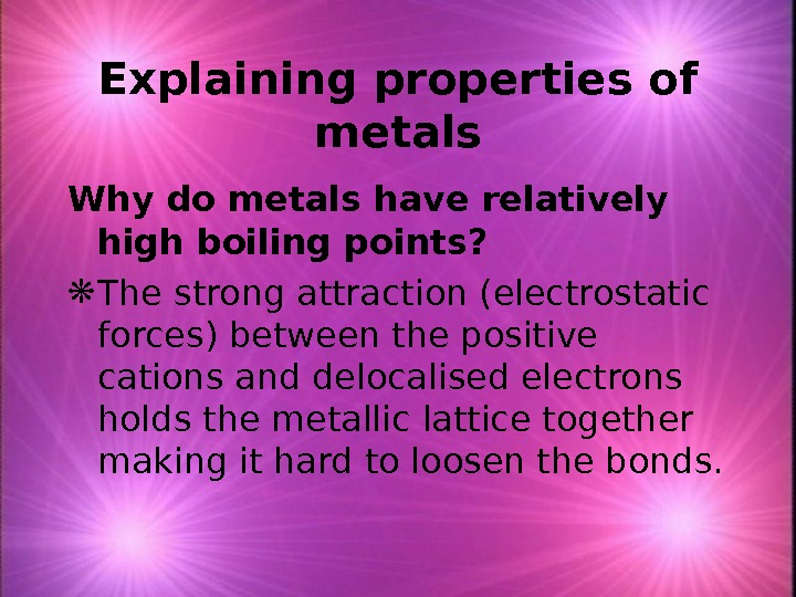Explaining properties of metals Why do metals have relatively high boiling points?  The strong attraction
