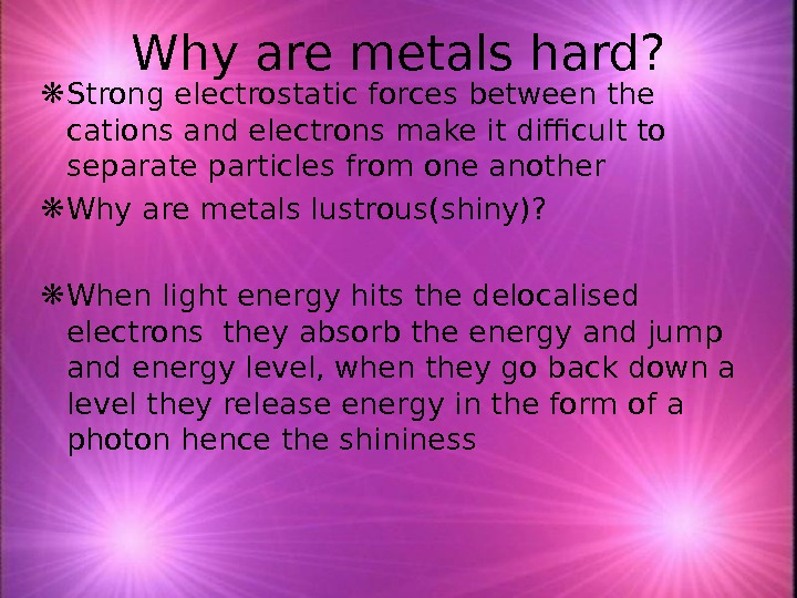 Why are metals hard?  Strong electrostatic forces between the cations and electrons make it difficult