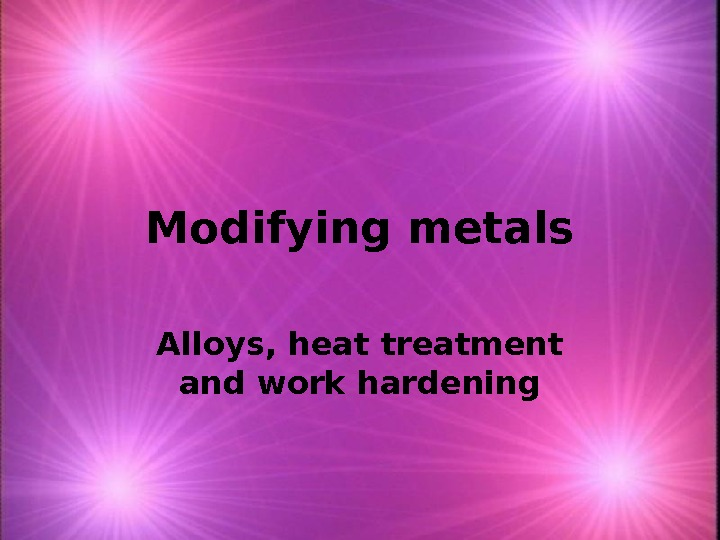Modifying metals Alloys, heat treatment and work hardening